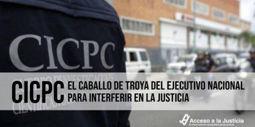 CICPC: el caballo de Troya del Ejecutivo Nacional para interferir en la justicia
